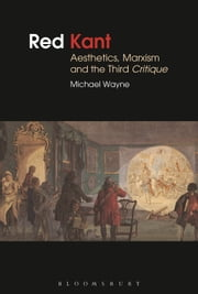 Red Kant: Aesthetics, Marxism and the Third Critique ebook by Michael Wayne