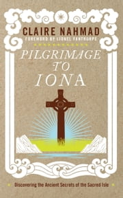 Pilgrimage to Iona - Discovering the Ancient Secrets of the Sacred Isle ebook by Claire Nahmad,Lionel Fanthorpe