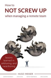 How To Not Screw Up When Managing A Remote Team - Lessons Learned in Offshoring and Nearshoring ebook by Hugo Messer