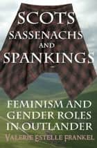 Scots, Sassenachs, and Spankings: Feminism and Gender Roles in Outlander ebook by Valerie Estelle Frankel