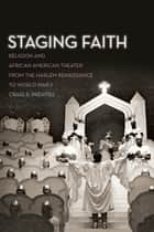 Staging Faith - Religion and African American Theater from the Harlem Renaissance to World War II eBook by Craig R. Prentiss