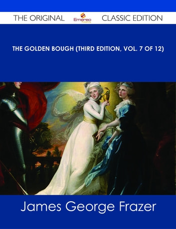 The Golden Bough (Third Edition, Vol. 7 of 12) - The Original Classic Edition ebook by James George Frazer