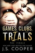Games, Clubs, & Trials: The Finale ebook by J. S. Cooper