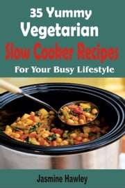 35 Yummy Vegetarian Slow Cooker Recipes For Your Busy Lifestyle ebook by Jasmine Hawley