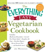 The Everything Easy Vegetarian Cookbook - Includes Mushroom Bruschetta, Curried New Potato Salad, Pumpkin-Ale Soup, Zucchini Ragout, Berry-Streusel Tart...and Hundreds More! ebook by Jay Weinstein