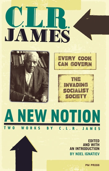 A New Notion: Two Works by C. L. R. James - Every Cook Can Govern and The Invading Socialist Society eBook by C. L. R. James
