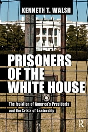Prisoners of the White House - The Isolation of America's Presidents and the Crisis of Leadership ebook by Kenneth T. Walsh