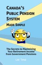 Canada's Public Pension System Made Simple - The Secrets to Maximizing Your Retirement Income from Government Pensions ebook by Lee Tang