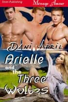 Arielle and the Three Wolves ebook by Dani April