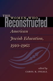 The Women Who Reconstructed American Jewish Education, 1910-1965 ebook by