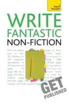 Write Fantastic Non-fiction - and Get It Published - Master the art of journalism, memoir, blogging and writing non-fiction ebook by Claire Gillman