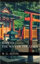 Shinto: the Way of the Gods eBook by W. G. Aston