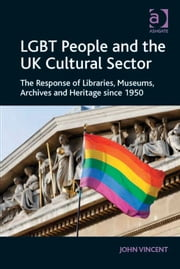 LGBT People and the UK Cultural Sector - The Response of Libraries, Museums, Archives and Heritage since 1950 ebook by Mr John Vincent