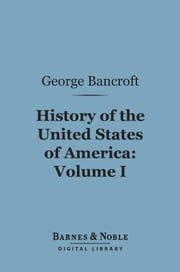 History of the United States of America, Volume 1 (Barnes & Noble Digital Library) - From the Discovery of the Continent ebook by George Bancroft