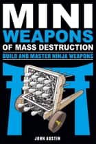Mini Weapons of Mass Destruction: Build and Master Ninja Weapons ebook by John Austin