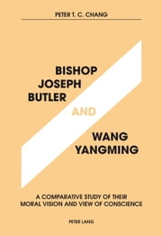Bishop Joseph Butler and Wang Yangming - A Comparative Study of Their Moral Vision and View of Conscience ebook by Peter T. C. Chang