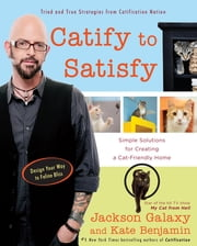 Catify to Satisfy - Simple Solutions for Creating a Cat-Friendly Home ebook by Jackson Galaxy,Kate Benjamin