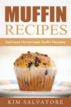 Muffin Recipes: Delicious Homemade Muffin Recipes ebook by Kim Salvatore