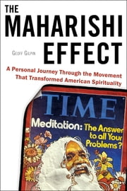 The Maharishi Effect - A Personal Journey Through the Movement That Transformed American Spirituality ebook by Geoff Gilpin