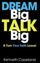 Dream Big, Talk Big - And Turn Your Faith Loose! ebook by Copeland, Kenneth