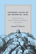 Strange Tales of an Oriental Idol - An Anthology of Early European Portrayals of the Buddha ebook by Donald S. Lopez Jr.