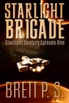Starlight Brigade: Starlight Century Episode One ebook by Brett P. S.