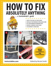 How to Fix Absolutely Anything - A Homeowner's Guide ebook by Nicole Smith,Instructables.com