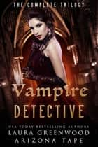 The Vampire Detective - The Complete Trilogy ebook by Laura Greenwood, Arizona Tape