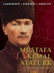 Mustafa Kemal Atatürk ebook by Edward J Erickson,Mr Adam Hook