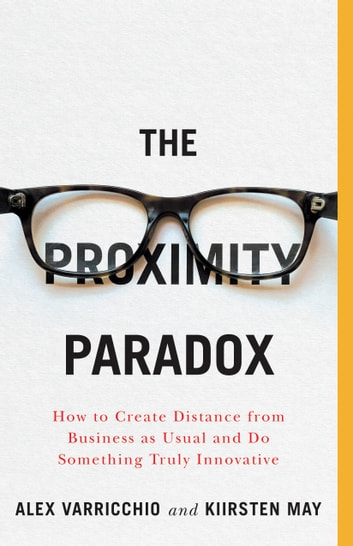 The Proximity Paradox - How to Create Distance from Business as Usual and Do Something Truly Innovative ebook by Kiirsten May,Alex Varricchio
