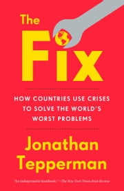 The Fix - How Countries Use Crises to Solve the World's Worst Problems ebook by Jonathan Tepperman