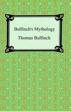 Bulfinch's Mythology (The Age of Fable, The Age of Chivalry, and Legends of Charlemagne) eBook by Thomas Bulfinch