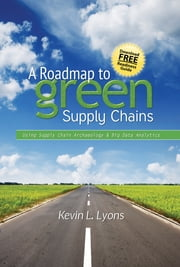 A Roadmap to Green Supply Chains - Using Supply Chain Archaeology and Big Data Analytics ebook by Kevin L. Lyons