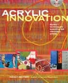 Acrylic Innovation - Styles and Techniques Featuring 84 Visionary Artists ebook by Nancy Reyner