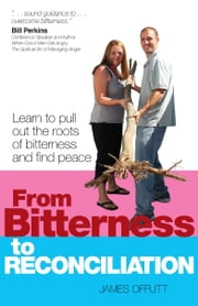 From Bitterness to Reconciliation - Learn to Pull Up the Roots of Bitterness and Find Peace ebook by James Offutt