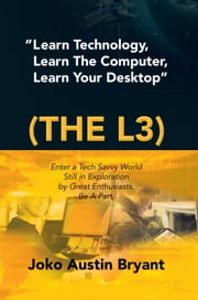 """Learn Technology, Learn The Computer, Learn Your Desktop"" (the L3) ebook by Joko Austin Bryant"