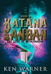 Katana Sandan: The Code of Bodhidharma - The Katana Series, #3 ebook by Ken Warner