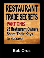 Restaurant Trade Secrets Part One: 25 Restaurant Owners Share Their Keys to Success ebook by Bob Oros