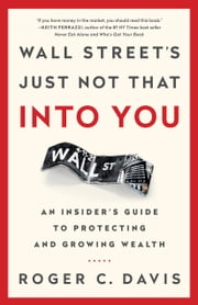 Wall Street's Just Not That Into You - An Insider's Guide to Protecting and Growing Wealth ebook by Roger C. Davis