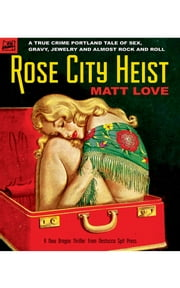 Rose City Heist - A True Crime Portland Tale of Sex, Gravy, Jewelry and Almost Rock and Roll ebook by Matt Love