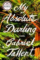 My Absolute Darling - A Novel ebook by Gabriel Tallent