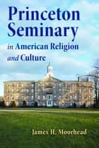 Princeton Seminary in American Religion and Culture ebook by James H. Moorhead