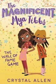 The Magnificent Mya Tibbs: The Wall of Fame Game ebook by Crystal Allen