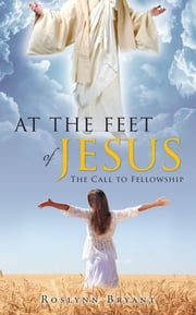 At the Feet of Jesus: The Call to Fellowship ebook by Roslynn Bryant