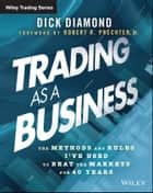 Trading as a Business - The Methods and Rules I've Used To Beat the Markets for 40 Years ebook by Dick Diamond