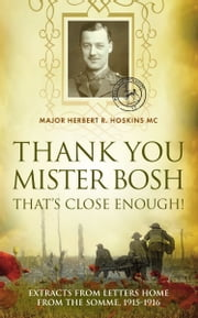 Thank You Mister Bosh, That's Close Enough! - Extracts of letters home from the somme, 1915-1916 ebook by Herbert R Hoskins