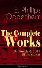 The Complete Works of E. Phillips Oppenheim: 109 Novels & 200+ Short Stories (Illustrated) - Complete Spy Novels, Murder Mysteries & Thriller Classics In One Volume: Great Impersonation, Murder at Monte Carlo, The Double Traitor, Devil's Paw, Cinema Murder, Wrath to Come... ebook by E. Phillips Oppenheim