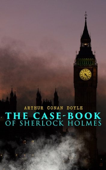 The Case-Book of Sherlock Holmes - The Illustrious Client, The Blanched Soldier, The Mazarin Stone, The Three Gables, The Sussex Vampire, The Three Garridebs, The Problem of Thor Bridge, The Creeping Man, The Lion's Mane… ebook by Arthur Conan Doyle