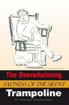 The Overwhelming Sadness of the Silent Trampoline ebook by M. Annamae Hendrickson