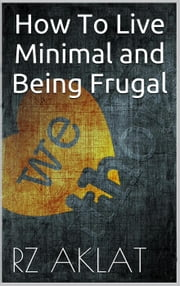 How To Live Minimal and Being Frugal ebook by RZ Aklat